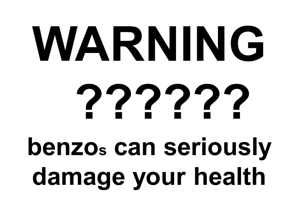 benzo s can seriously damage your health WARNING ??????