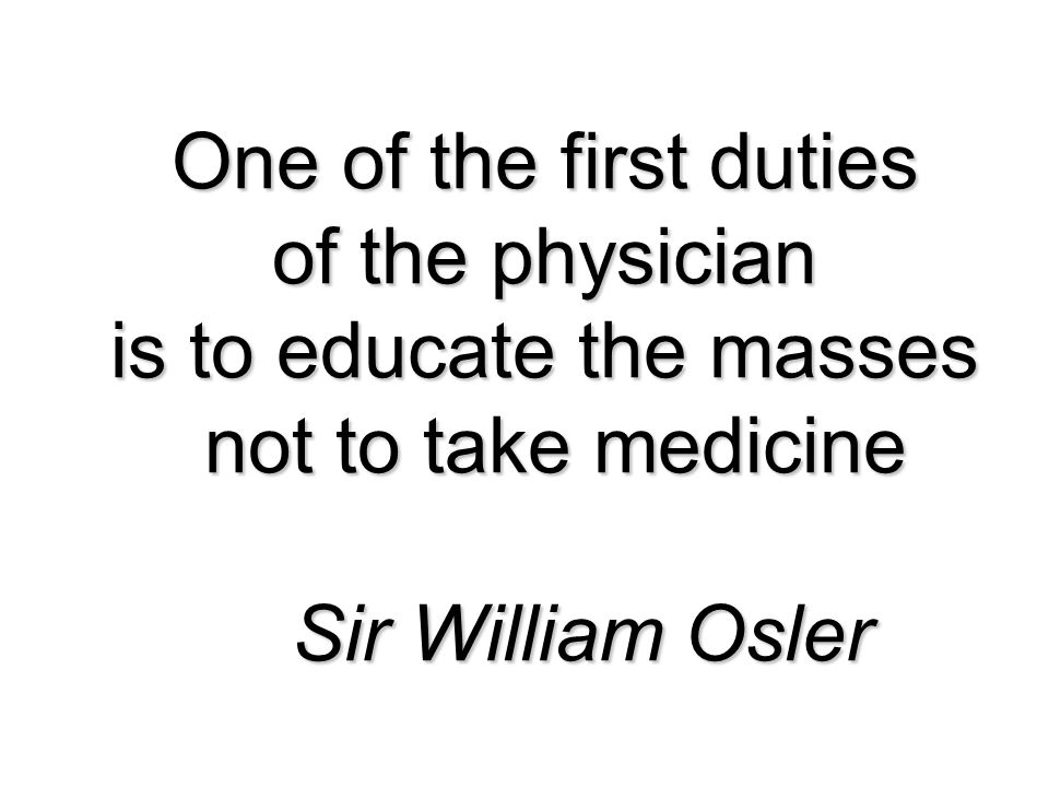 One of the first duties of the physician is to educate the masses not to take medicine Sir William Osler