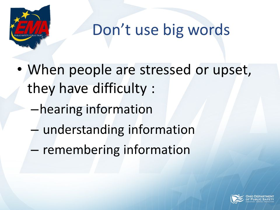 Don't use big words When people are stressed or upset, they have difficulty : – hearing information – understanding information – remembering information