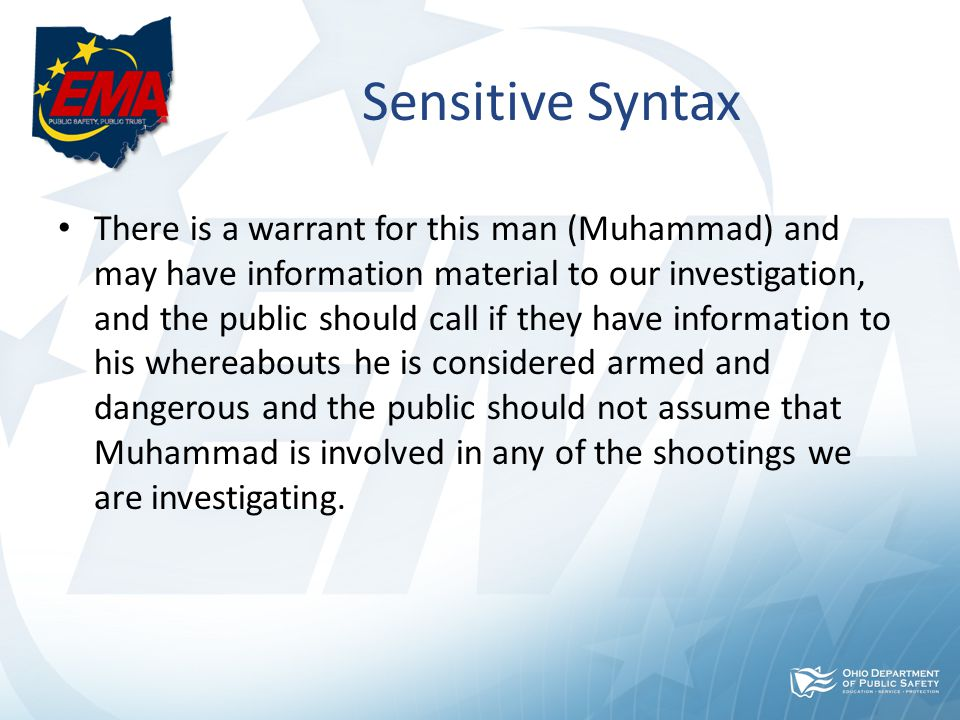 Sensitive Syntax There is a warrant for this man (Muhammad) and may have information material to our investigation, and the public should call if they have information to his whereabouts he is considered armed and dangerous and the public should not assume that Muhammad is involved in any of the shootings we are investigating.