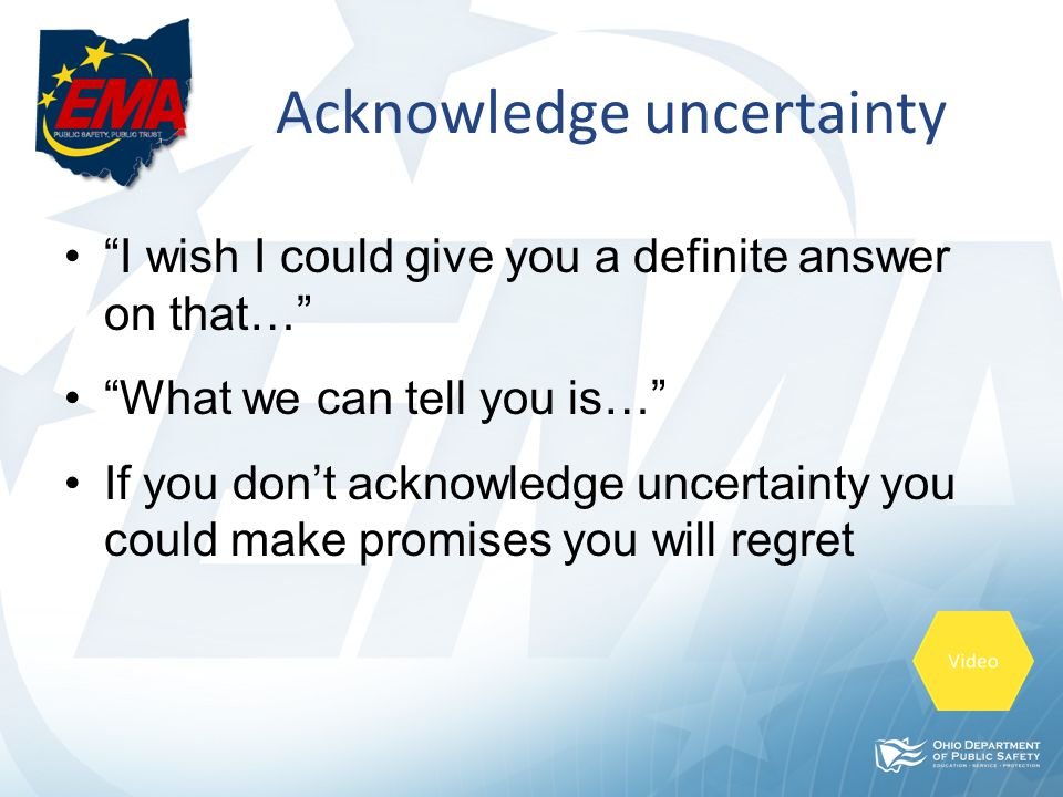 Acknowledge uncertainty I wish I could give you a definite answer on that… What we can tell you is… If you don't acknowledge uncertainty you could make promises you will regret