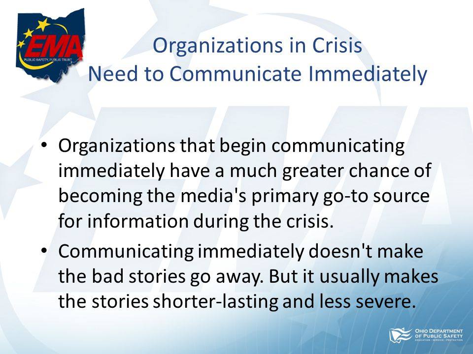 Organizations in Crisis Need to Communicate Immediately Organizations that begin communicating immediately have a much greater chance of becoming the media s primary go-to source for information during the crisis.
