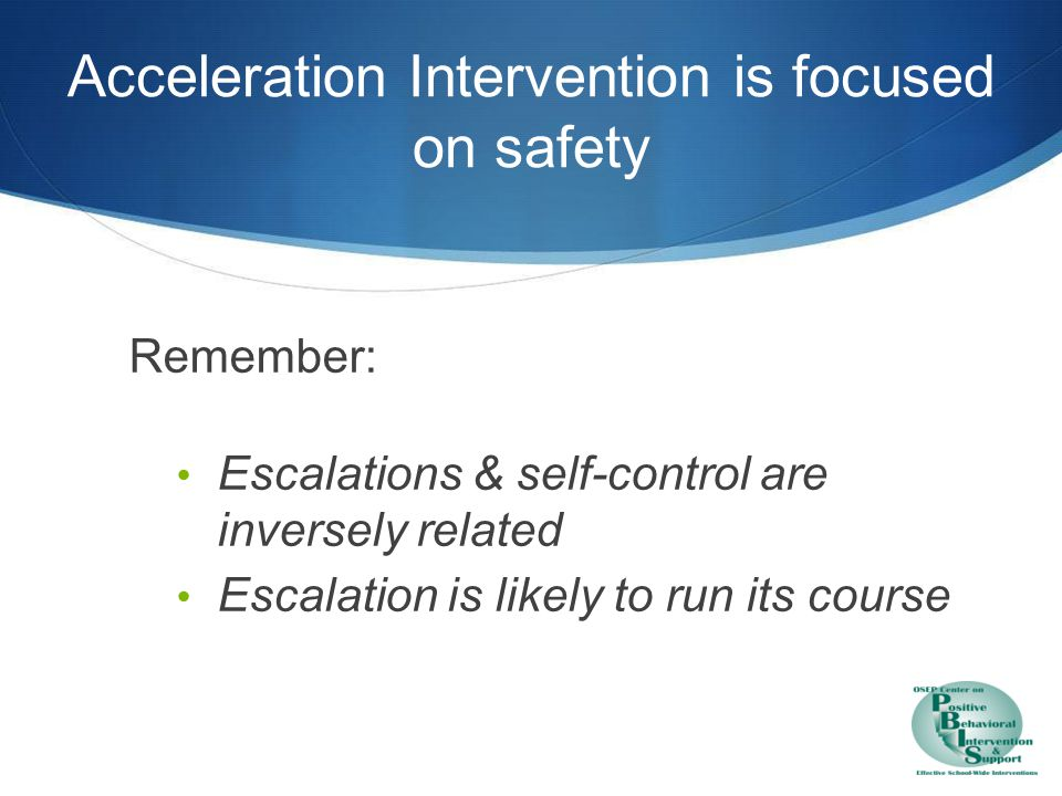 Acceleration Remove all triggering & competing maintaining factors Follow crisis prevention procedures Disengage from student
