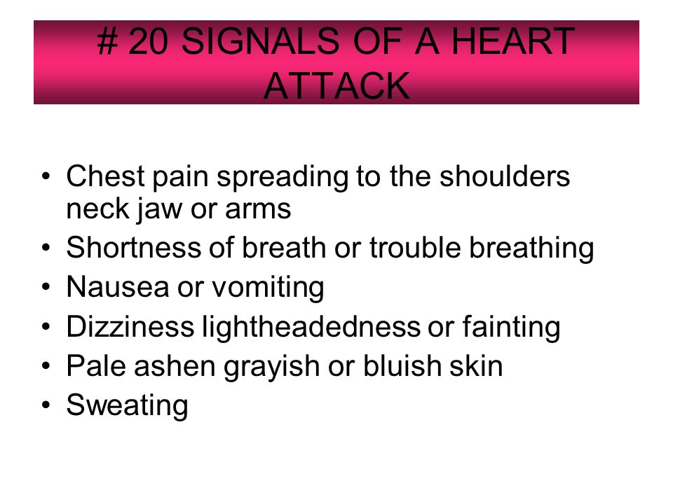 # 20 SIGNALS OF A HEART ATTACK Chest pain spreading to the shoulders neck jaw or arms Shortness of breath or trouble breathing Nausea or vomiting Dizziness lightheadedness or fainting Pale ashen grayish or bluish skin Sweating