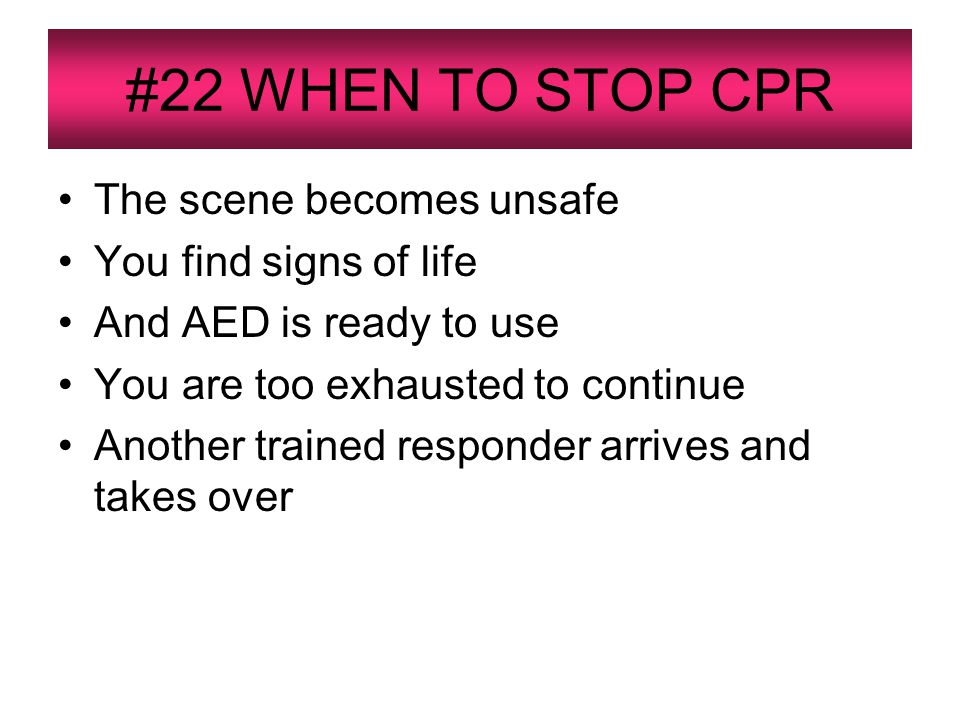 #22 WHEN TO STOP CPR The scene becomes unsafe You find signs of life And AED is ready to use You are too exhausted to continue Another trained responder arrives and takes over