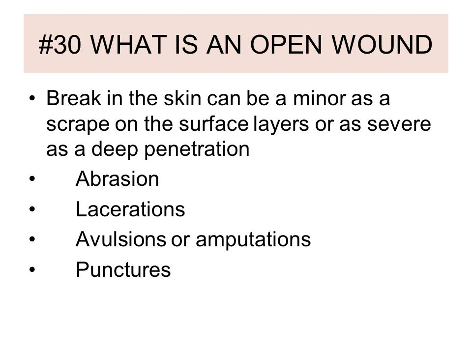#30 WHAT IS AN OPEN WOUND Break in the skin can be a minor as a scrape on the surface layers or as severe as a deep penetration Abrasion Lacerations Avulsions or amputations Punctures