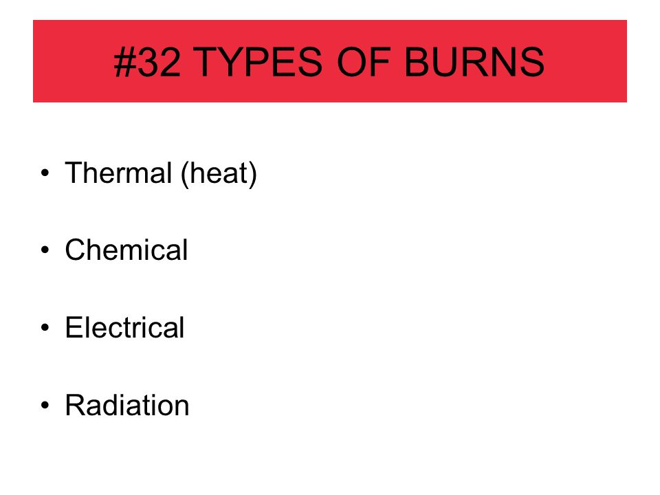 #32 TYPES OF BURNS Thermal (heat) Chemical Electrical Radiation