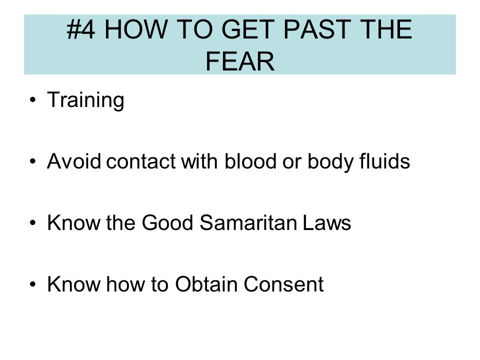 #4 HOW TO GET PAST THE FEAR Training Avoid contact with blood or body fluids Know the Good Samaritan Laws Know how to Obtain Consent