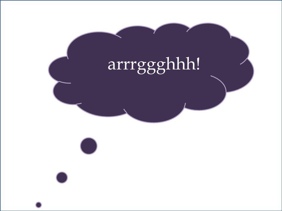 arrrggghhh!