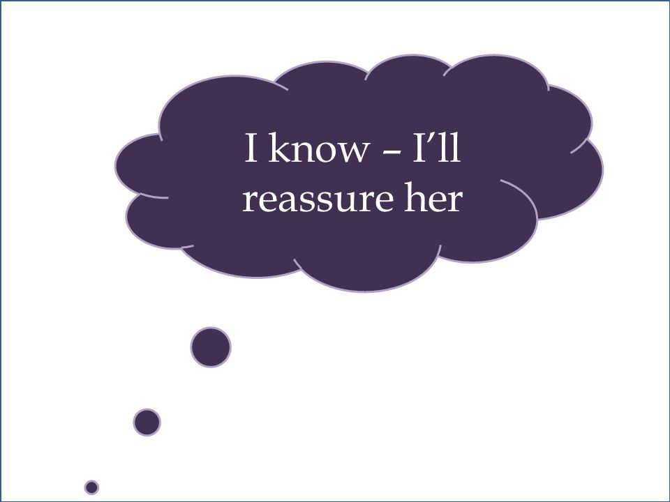 I know – I'll reassure her