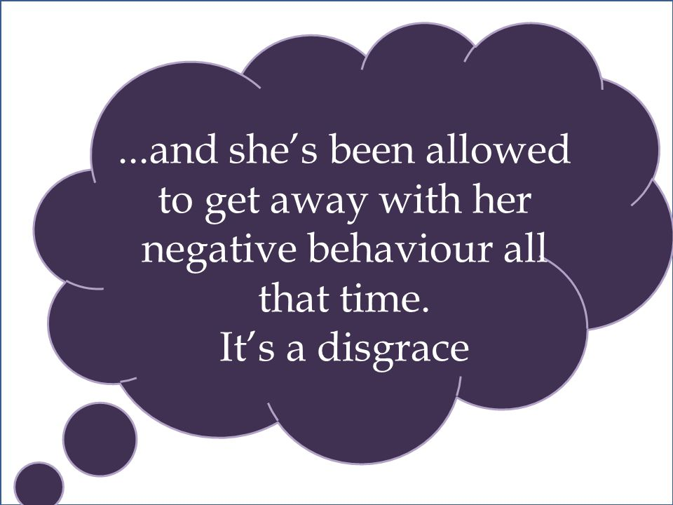 ...and she's been allowed to get away with her negative behaviour all that time. It's a disgrace