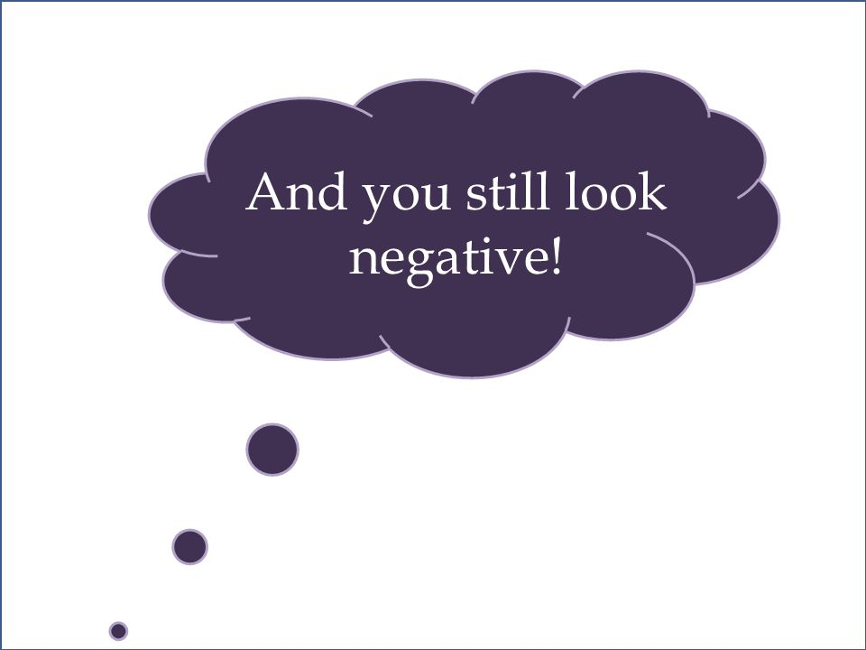 And you still look negative!