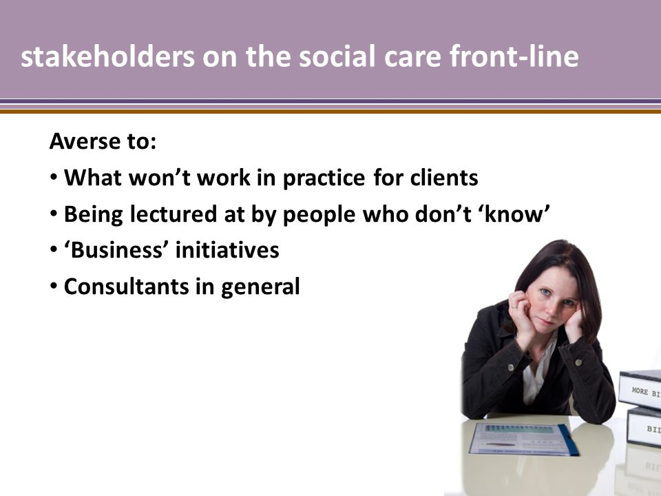 stakeholders on the social care front-line Averse to: What won't work in practice for clients Being lectured at by people who don't 'know' 'Business' initiatives Consultants in general