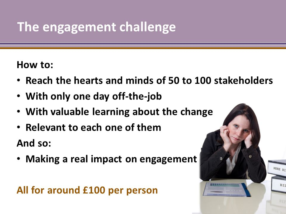 The engagement challenge How to: Reach the hearts and minds of 50 to 100 stakeholders With only one day off-the-job With valuable learning about the change Relevant to each one of them And so: Making a real impact on engagement All for around £100 per person