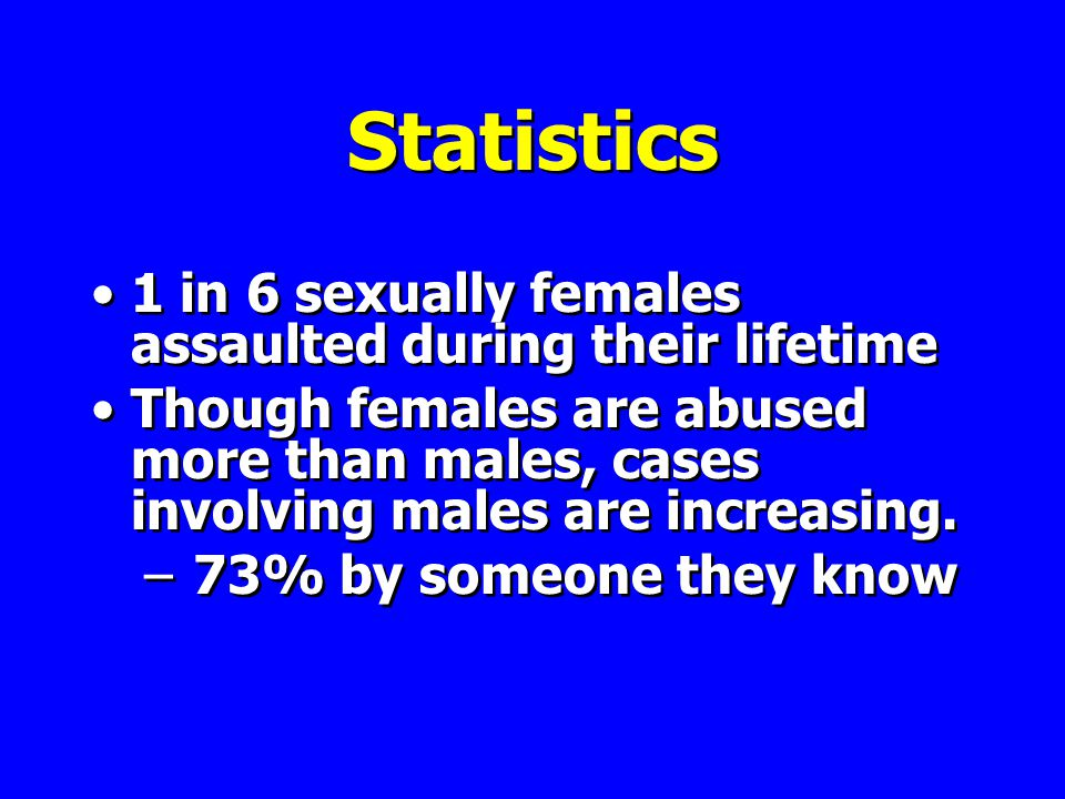 Statistics 1 in 6 sexually females assaulted during their lifetime Though females are abused more than males, cases involving males are increasing.