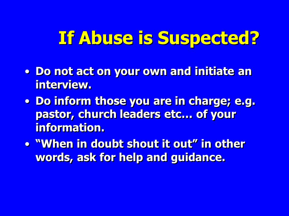 If Abuse is Suspected. Do not act on your own and initiate an interview.