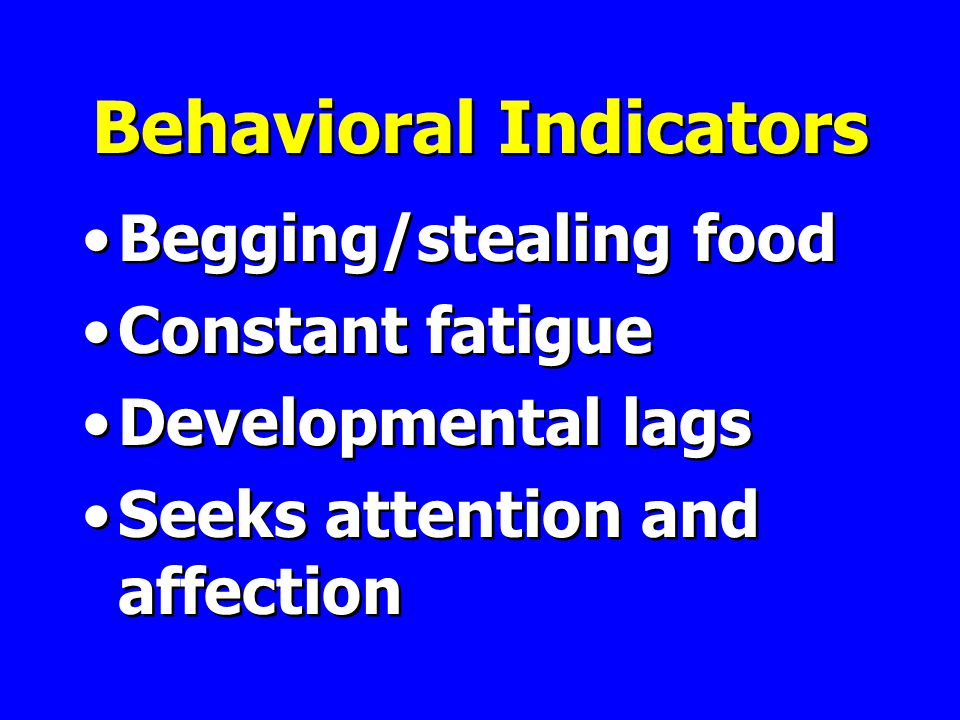 Behavioral Indicators Begging/stealing food Constant fatigue Developmental lags Seeks attention and affection Begging/stealing food Constant fatigue Developmental lags Seeks attention and affection