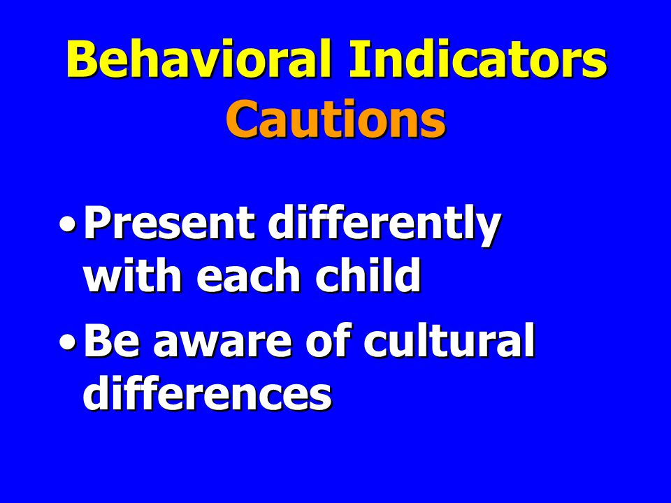 Behavioral Indicators Cautions Present differently with each child Be aware of cultural differences Present differently with each child Be aware of cultural differences