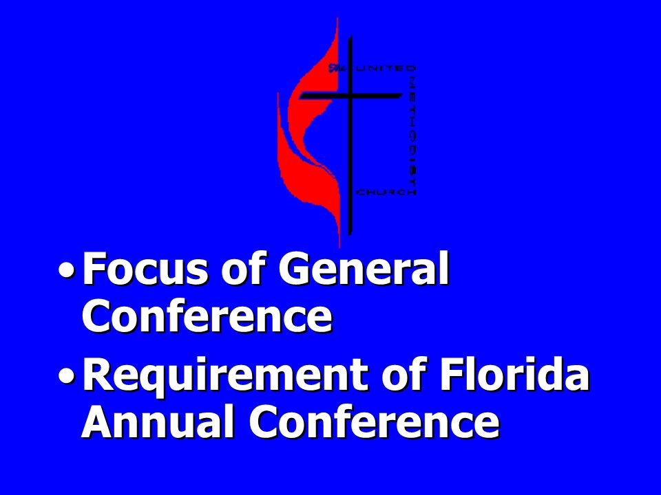 Focus of General Conference Requirement of Florida Annual Conference Focus of General Conference Requirement of Florida Annual Conference