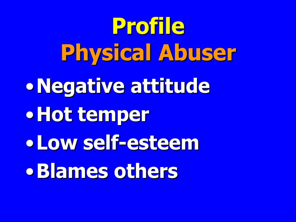Profile Physical Abuser Negative attitude Hot temper Low self-esteem Blames others Negative attitude Hot temper Low self-esteem Blames others