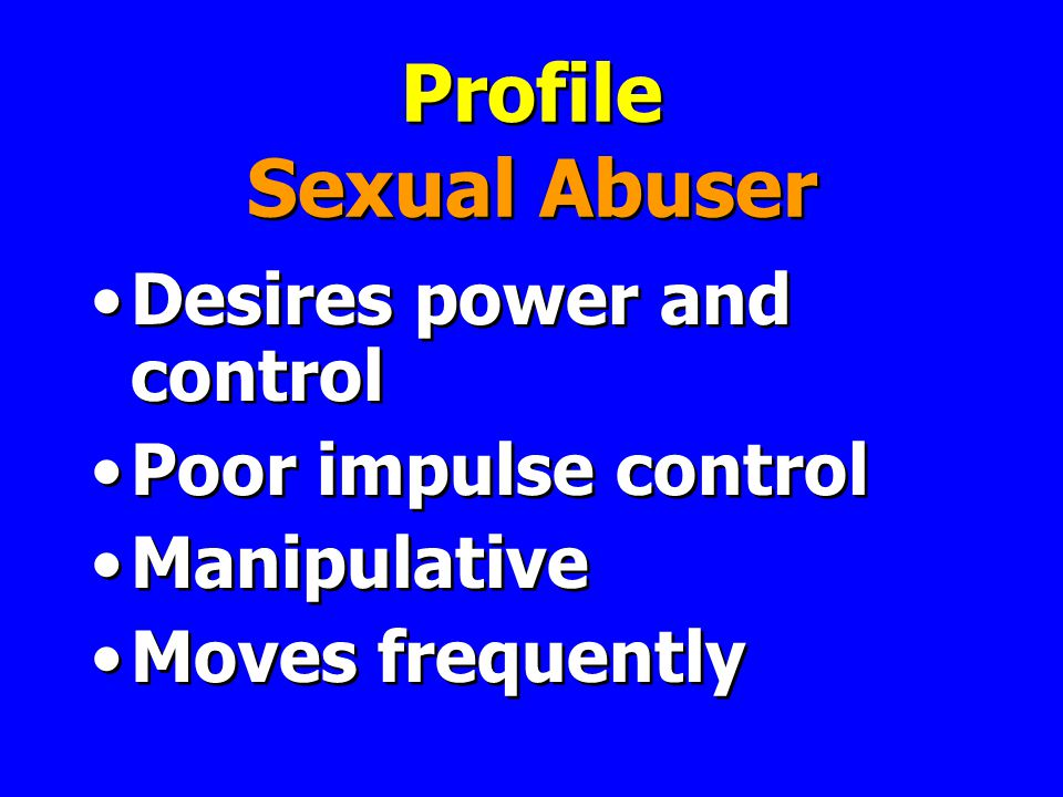 Profile Sexual Abuser Desires power and control Poor impulse control Manipulative Moves frequently Desires power and control Poor impulse control Manipulative Moves frequently
