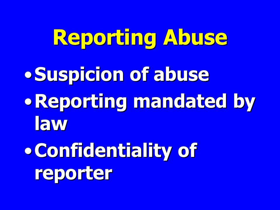 Reporting Abuse Suspicion of abuse Reporting mandated by law Confidentiality of reporter Suspicion of abuse Reporting mandated by law Confidentiality of reporter