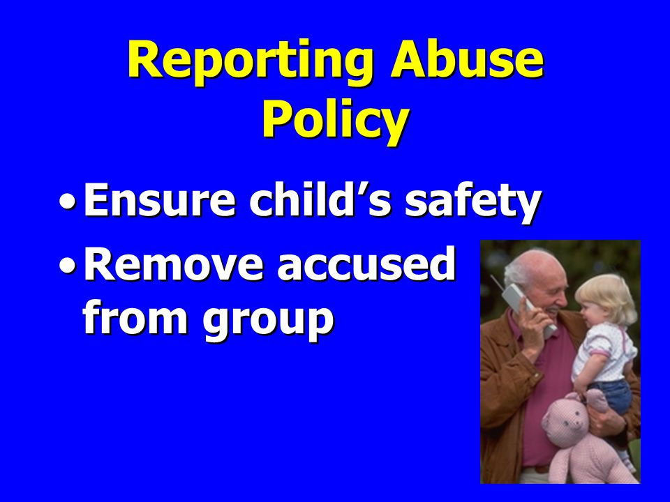Reporting Abuse Policy Ensure child's safety Remove accused from group Ensure child's safety Remove accused from group