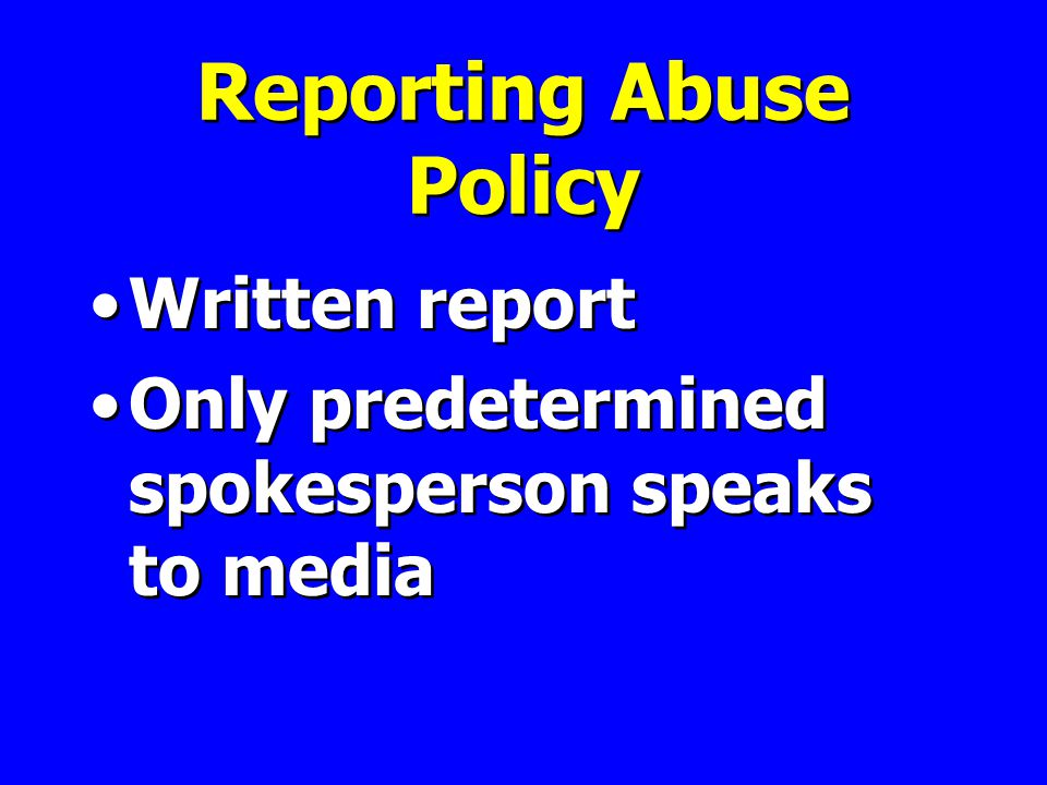 Reporting Abuse Policy Written report Only predetermined spokesperson speaks to media Written report Only predetermined spokesperson speaks to media