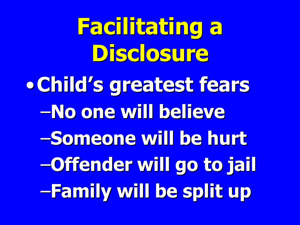 Facilitating a Disclosure Child's greatest fears –No one will believe –Someone will be hurt –Offender will go to jail –Family will be split up Child's greatest fears –No one will believe –Someone will be hurt –Offender will go to jail –Family will be split up