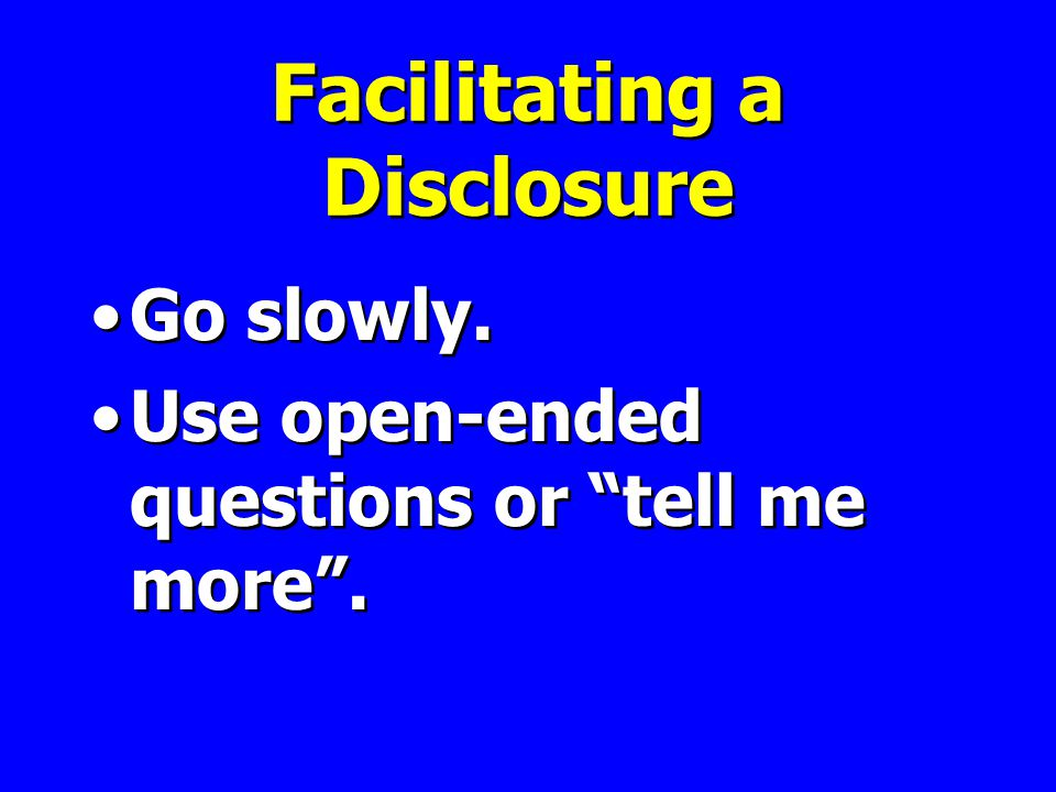 Facilitating a Disclosure Go slowly. Use open-ended questions or tell me more .