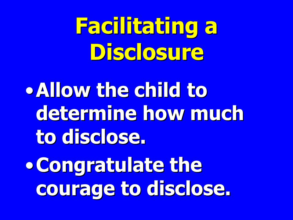 Facilitating a Disclosure Allow the child to determine how much to disclose.