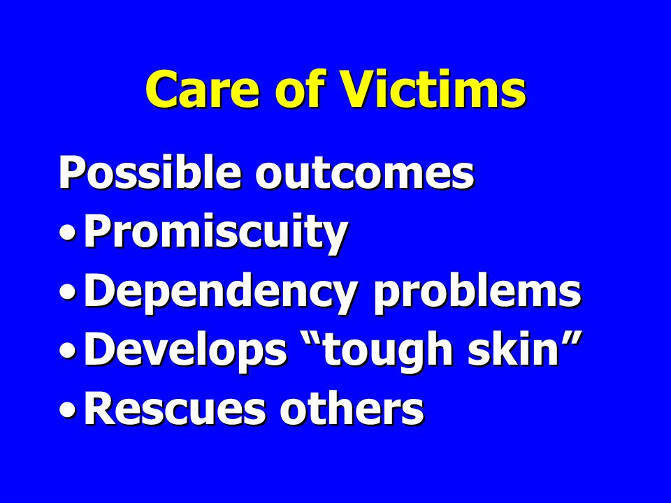 Care of Victims Possible outcomes Promiscuity Dependency problems Develops tough skin Rescues others Possible outcomes Promiscuity Dependency problems Develops tough skin Rescues others