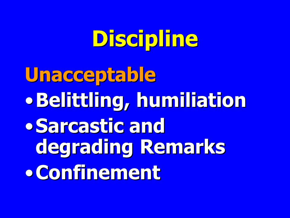 Discipline Unacceptable Belittling, humiliation Sarcastic and degrading Remarks Confinement Unacceptable Belittling, humiliation Sarcastic and degrading Remarks Confinement