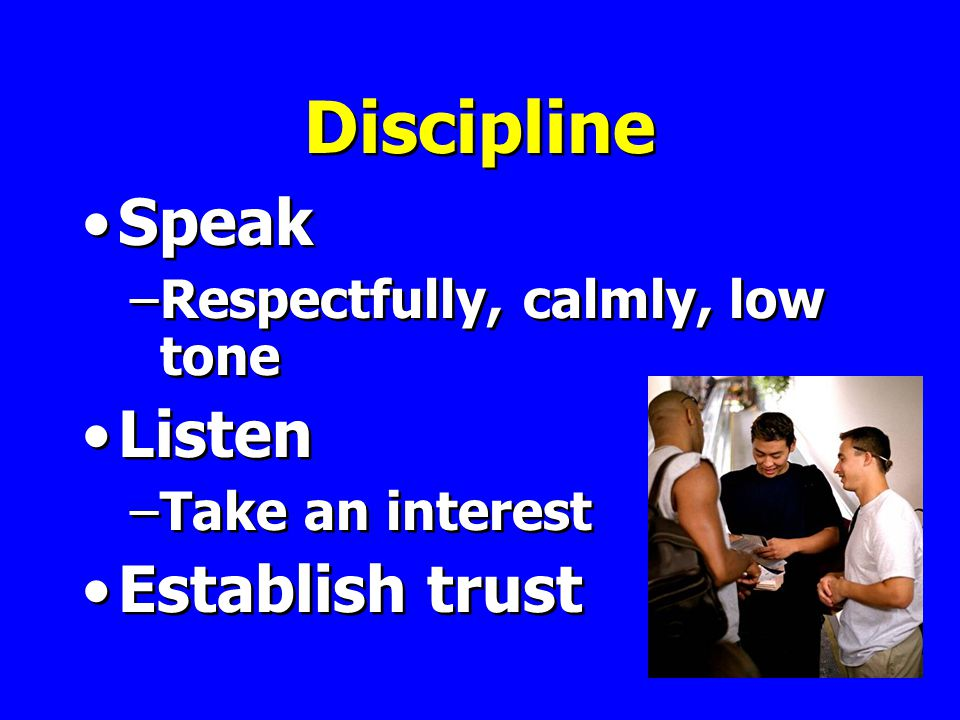 Discipline Speak –Respectfully, calmly, low tone Listen –Take an interest Establish trust Speak –Respectfully, calmly, low tone Listen –Take an interest Establish trust