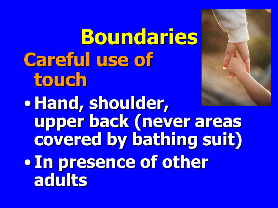 Boundaries Careful use of touch Hand, shoulder, upper back (never areas covered by bathing suit) In presence of other adults Careful use of touch Hand, shoulder, upper back (never areas covered by bathing suit) In presence of other adults