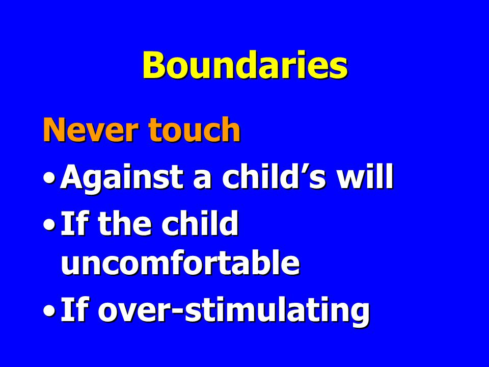 Boundaries Never touch Against a child's will If the child uncomfortable If over-stimulating Never touch Against a child's will If the child uncomfortable If over-stimulating