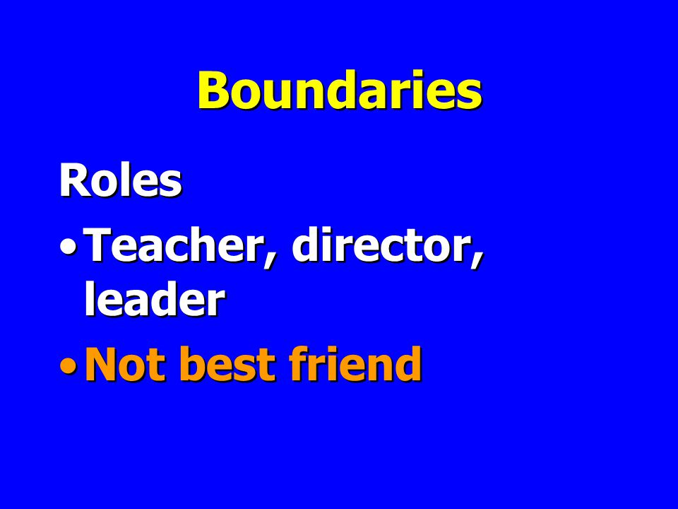Boundaries Roles Teacher, director, leader Not best friend Roles Teacher, director, leader Not best friend