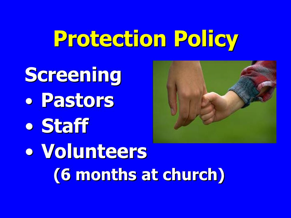 Protection Policy Screening Pastors Staff Volunteers (6 months at church) Screening Pastors Staff Volunteers (6 months at church)