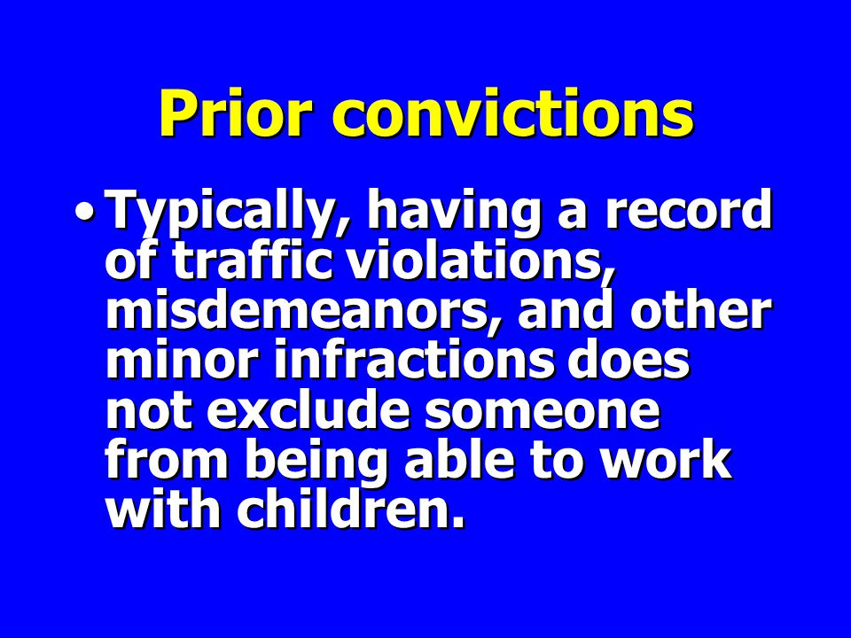 Prior convictions Typically, having a record of traffic violations, misdemeanors, and other minor infractions does not exclude someone from being able to work with children.