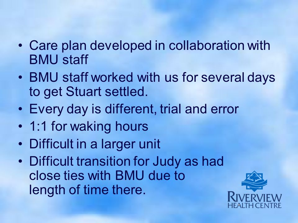 Care plan developed in collaboration with BMU staff BMU staff worked with us for several days to get Stuart settled.