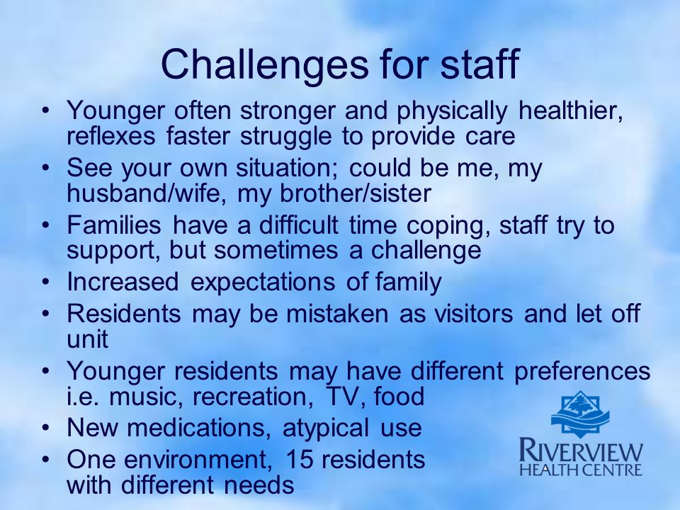 Challenges for staff Younger often stronger and physically healthier, reflexes faster struggle to provide care See your own situation; could be me, my husband/wife, my brother/sister Families have a difficult time coping, staff try to support, but sometimes a challenge Increased expectations of family Residents may be mistaken as visitors and let off unit Younger residents may have different preferences i.e.