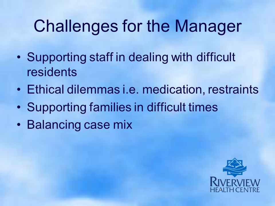 Challenges for the Manager Supporting staff in dealing with difficult residents Ethical dilemmas i.e.