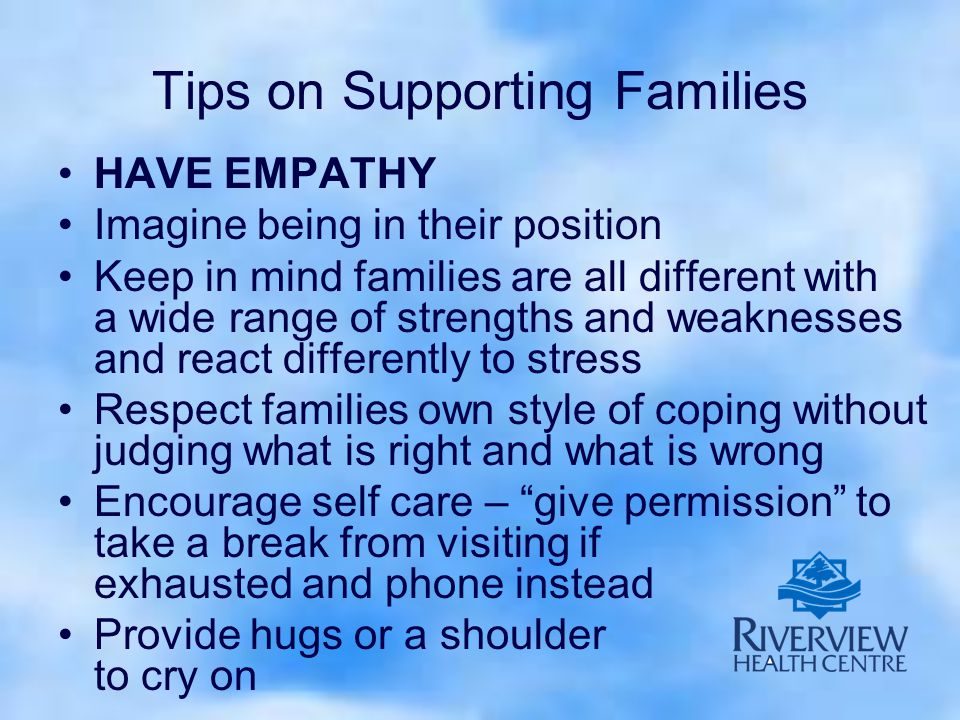 Tips on Supporting Families HAVE EMPATHY Imagine being in their position Keep in mind families are all different with a wide range of strengths and weaknesses and react differently to stress Respect families own style of coping without judging what is right and what is wrong Encourage self care – give permission to take a break from visiting if exhausted and phone instead Provide hugs or a shoulder to cry on