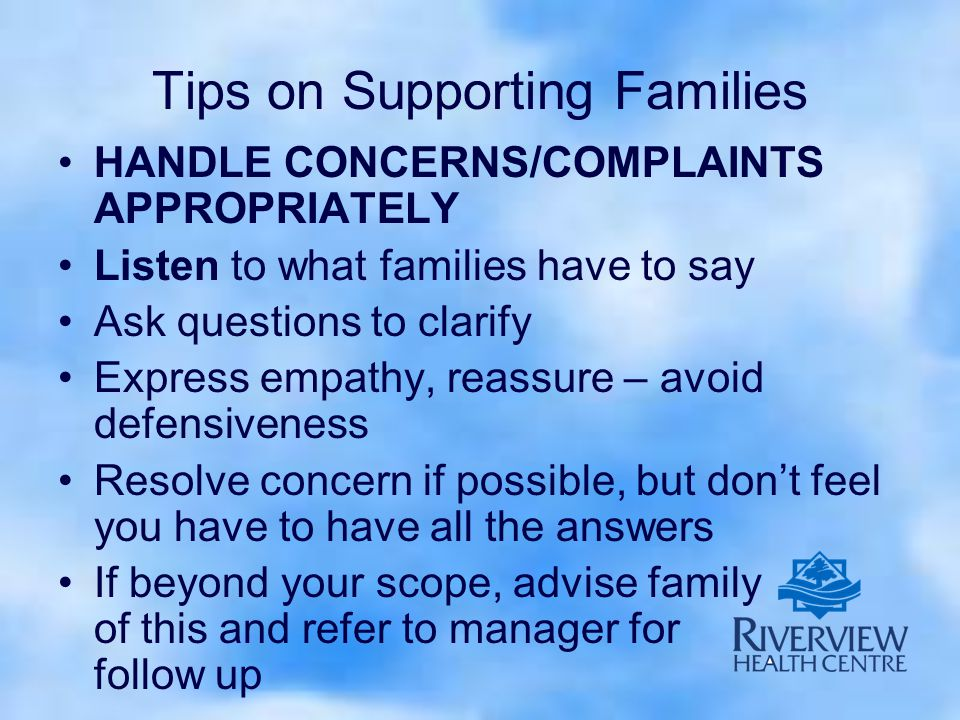Tips on Supporting Families HANDLE CONCERNS/COMPLAINTS APPROPRIATELY Listen to what families have to say Ask questions to clarify Express empathy, reassure – avoid defensiveness Resolve concern if possible, but don't feel you have to have all the answers If beyond your scope, advise family of this and refer to manager for follow up