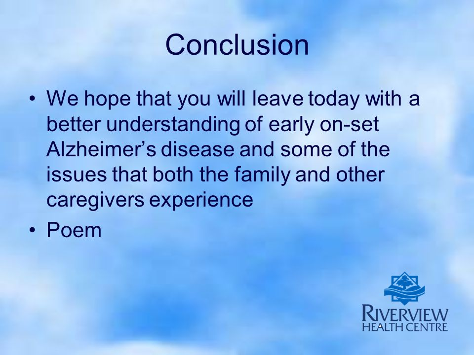 Conclusion We hope that you will leave today with a better understanding of early on-set Alzheimer's disease and some of the issues that both the family and other caregivers experience Poem