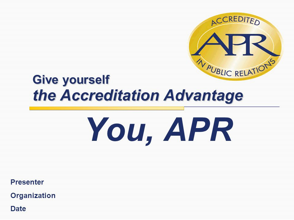 Give yourself the Accreditation Advantage You, APR Presenter Organization Date