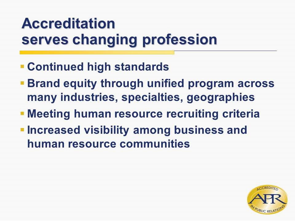 Accreditation serves changing profession  Continued high standards  Brand equity through unified program across many industries, specialties, geographies  Meeting human resource recruiting criteria  Increased visibility among business and human resource communities