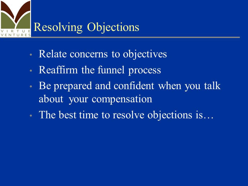 Resolving Objections Relate concerns to objectives Reaffirm the funnel process Be prepared and confident when you talk about your compensation The best time to resolve objections is…