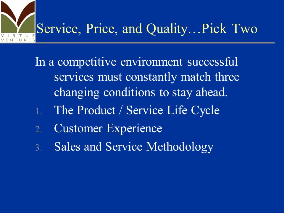 Service, Price, and Quality…Pick Two In a competitive environment successful services must constantly match three changing conditions to stay ahead.