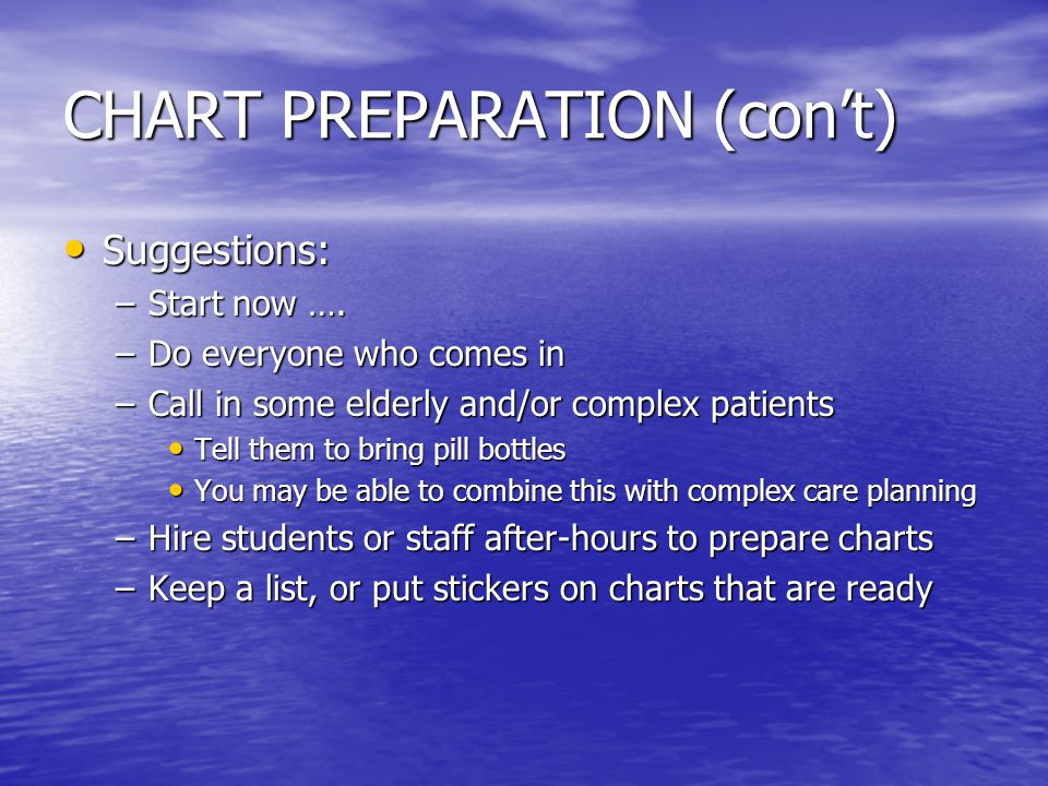 CHART PREPARATION (con't) Suggestions: Suggestions: –Start now …. –Do everyone who comes in –Call in some elderly and/or complex patients Tell them to